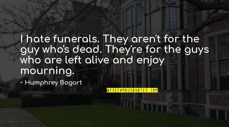 Bogart Quotes By Humphrey Bogart: I hate funerals. They aren't for the guy