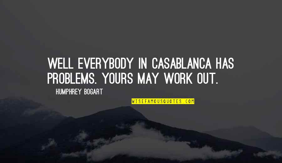 Bogart Quotes By Humphrey Bogart: Well everybody in Casablanca has problems. Yours may
