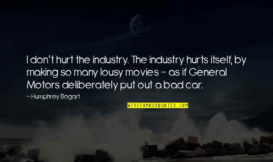 Bogart Quotes By Humphrey Bogart: I don't hurt the industry. The industry hurts