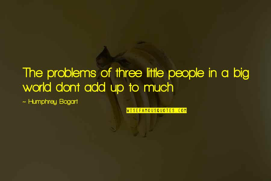 Bogart Quotes By Humphrey Bogart: The problems of three little people in a