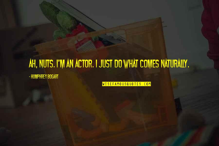 Bogart Quotes By Humphrey Bogart: Ah, nuts. I'm an actor. I just do