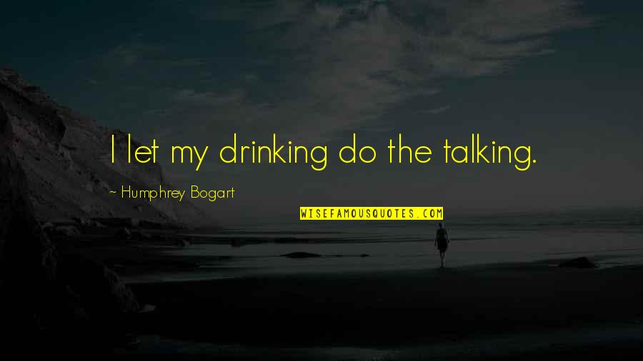 Bogart Quotes By Humphrey Bogart: I let my drinking do the talking.