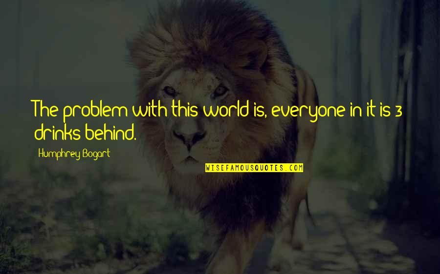 Bogart Quotes By Humphrey Bogart: The problem with this world is, everyone in