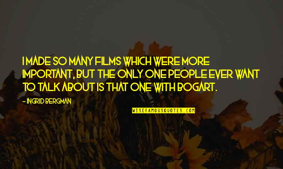 Bogart Quotes By Ingrid Bergman: I made so many films which were more