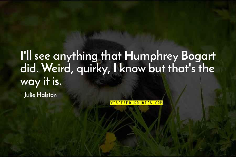 Bogart Quotes By Julie Halston: I'll see anything that Humphrey Bogart did. Weird,