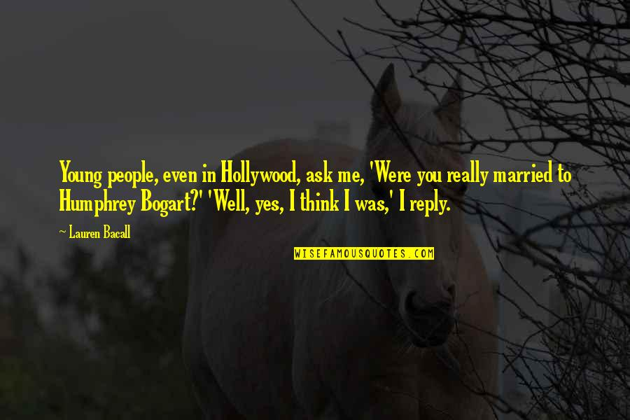 Bogart Quotes By Lauren Bacall: Young people, even in Hollywood, ask me, 'Were