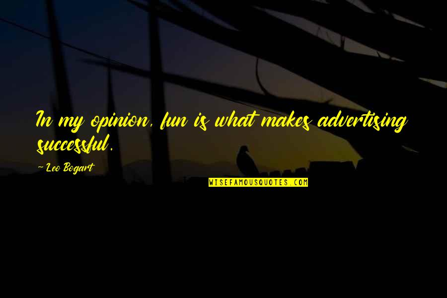 Bogart Quotes By Leo Bogart: In my opinion, fun is what makes advertising