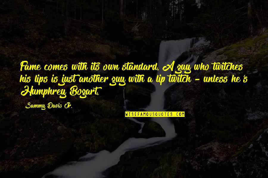 Bogart Quotes By Sammy Davis Jr.: Fame comes with its own standard. A guy