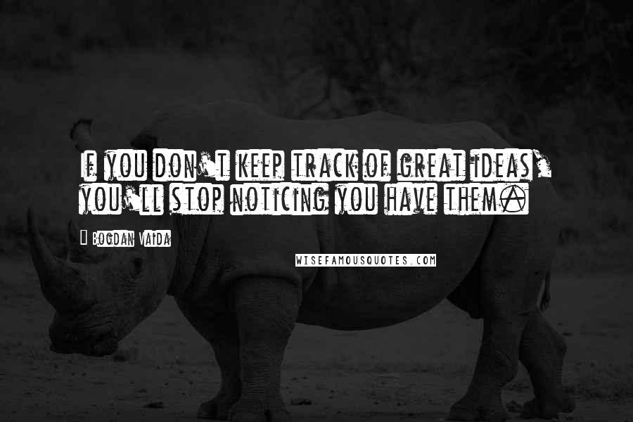 Bogdan Vaida quotes: If you don't keep track of great ideas, you'll stop noticing you have them.