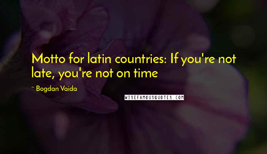 Bogdan Vaida quotes: Motto for latin countries: If you're not late, you're not on time