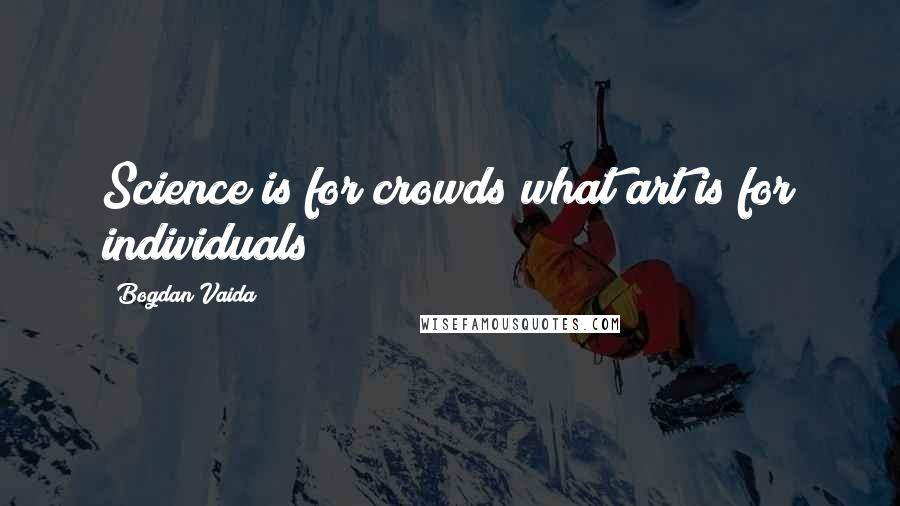 Bogdan Vaida quotes: Science is for crowds what art is for individuals