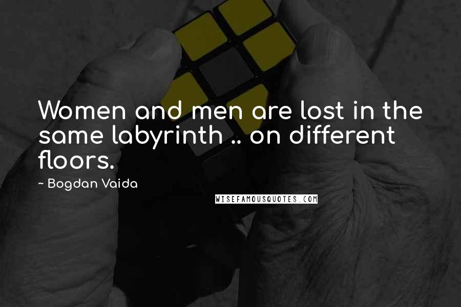 Bogdan Vaida quotes: Women and men are lost in the same labyrinth .. on different floors.