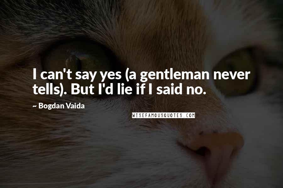 Bogdan Vaida quotes: I can't say yes (a gentleman never tells). But I'd lie if I said no.
