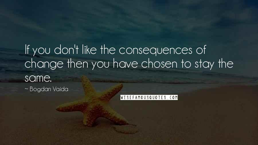 Bogdan Vaida quotes: If you don't like the consequences of change then you have chosen to stay the same.