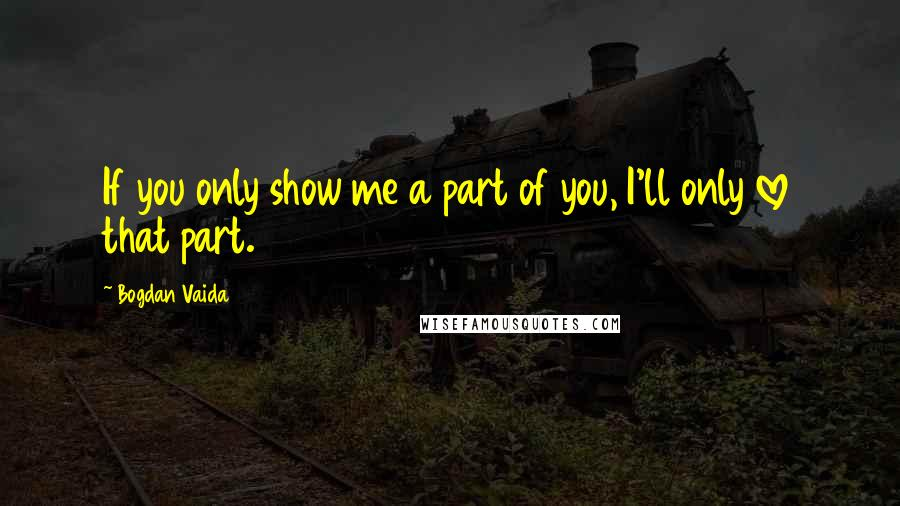 Bogdan Vaida quotes: If you only show me a part of you, I'll only love that part.