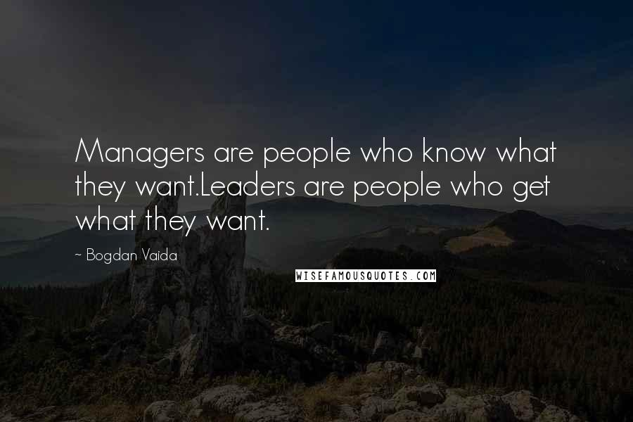 Bogdan Vaida quotes: Managers are people who know what they want.Leaders are people who get what they want.
