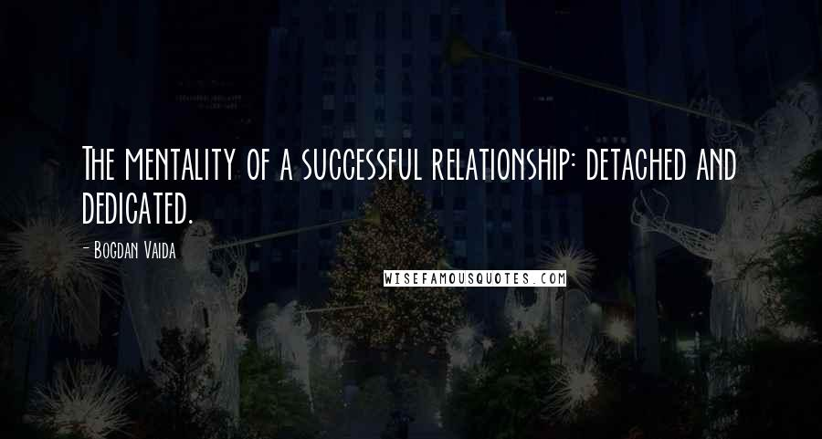 Bogdan Vaida quotes: The mentality of a successful relationship: detached and dedicated.