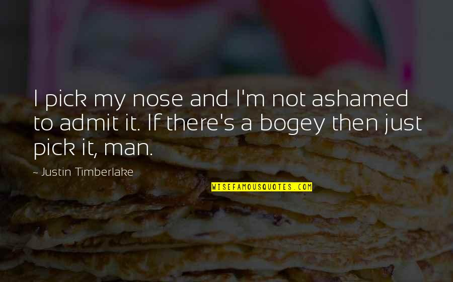 Bogey Quotes By Justin Timberlake: I pick my nose and I'm not ashamed