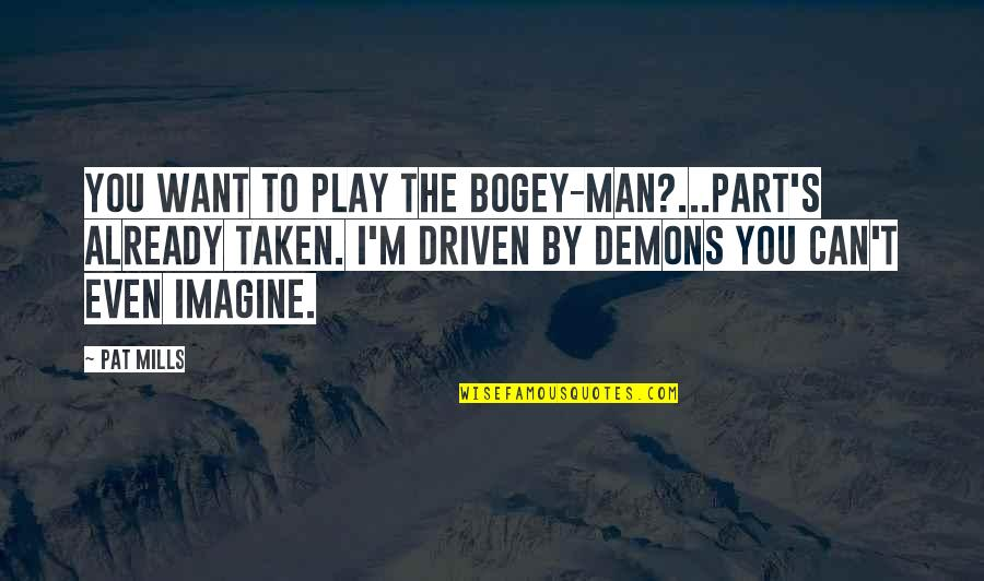 Bogey Quotes By Pat Mills: You want to play the Bogey-Man?...Part's already taken.
