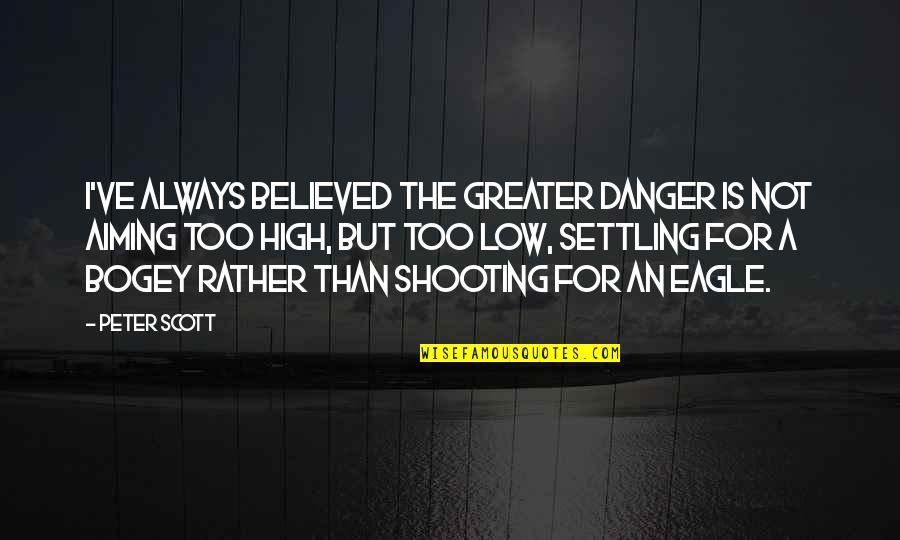 Bogey Quotes By Peter Scott: I've always believed the greater danger is not
