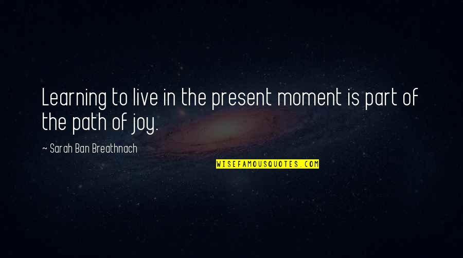 Bogey Quotes By Sarah Ban Breathnach: Learning to live in the present moment is