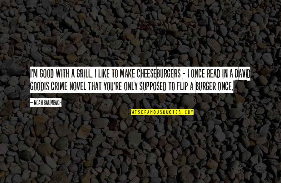 Boice Quotes By Noah Baumbach: I'm good with a grill. I like to