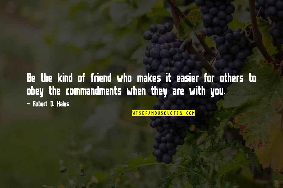 Boice Quotes By Robert D. Hales: Be the kind of friend who makes it