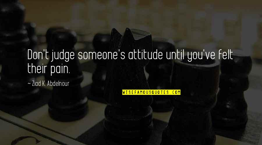 Boice Quotes By Ziad K. Abdelnour: Don't judge someone's attitude until you've felt their
