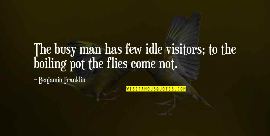 Boiling Quotes By Benjamin Franklin: The busy man has few idle visitors; to