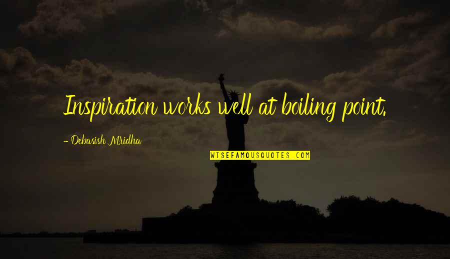 Boiling Quotes By Debasish Mridha: Inspiration works well at boiling point.