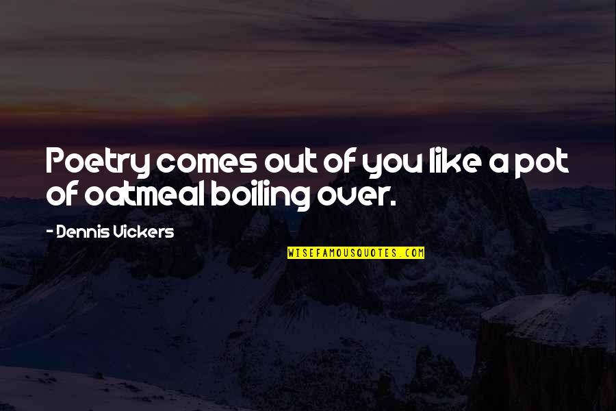 Boiling Quotes By Dennis Vickers: Poetry comes out of you like a pot