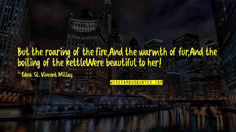 Boiling Quotes By Edna St. Vincent Millay: But the roaring of the fire,And the warmth