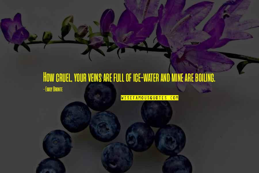Boiling Quotes By Emily Bronte: How cruel, your veins are full of ice-water