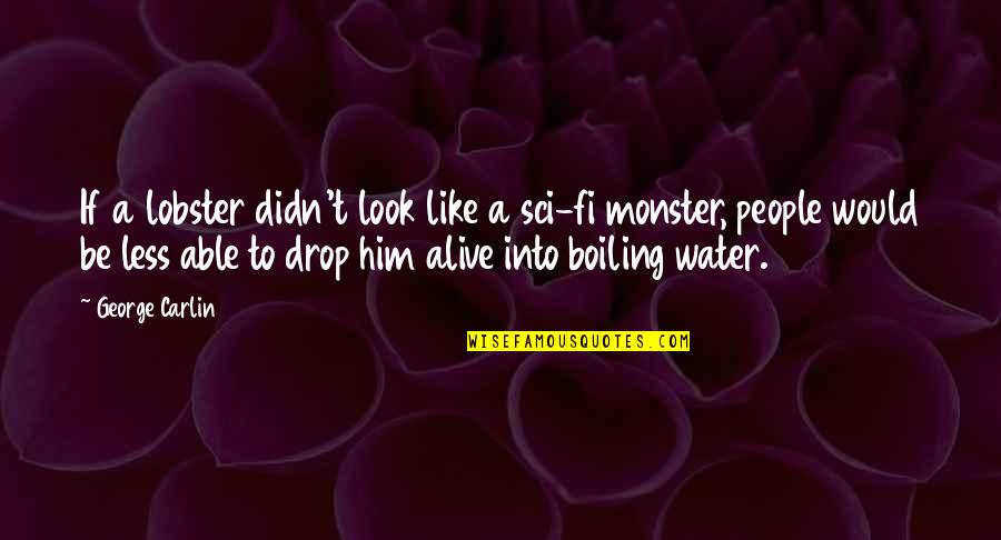 Boiling Quotes By George Carlin: If a lobster didn't look like a sci-fi