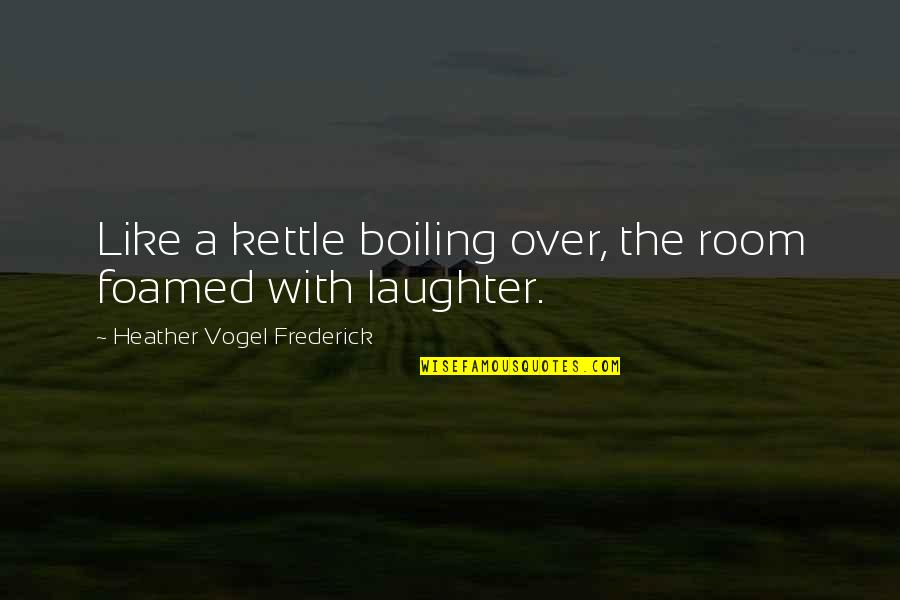 Boiling Quotes By Heather Vogel Frederick: Like a kettle boiling over, the room foamed