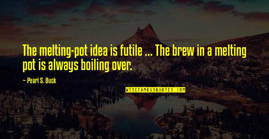 Boiling Quotes By Pearl S. Buck: The melting-pot idea is futile ... The brew