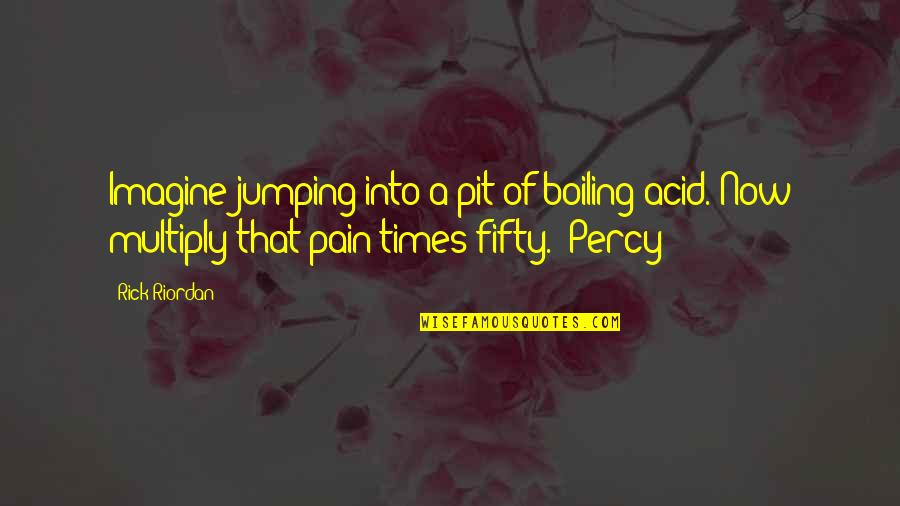 Boiling Quotes By Rick Riordan: Imagine jumping into a pit of boiling acid.