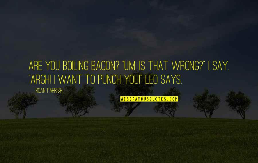 """Boiling Quotes By Roan Parrish: Are you boiling bacon? """"Um. Is that wrong?"""""""