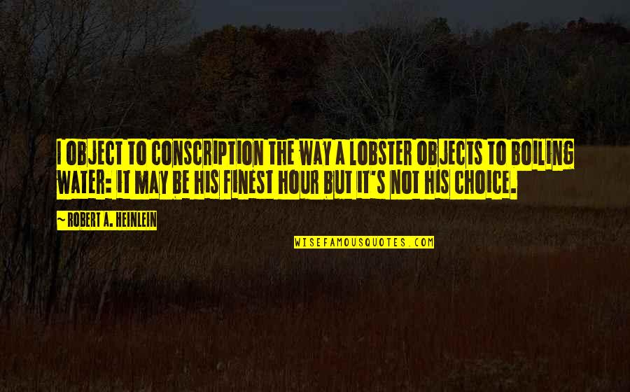 Boiling Quotes By Robert A. Heinlein: I object to conscription the way a lobster