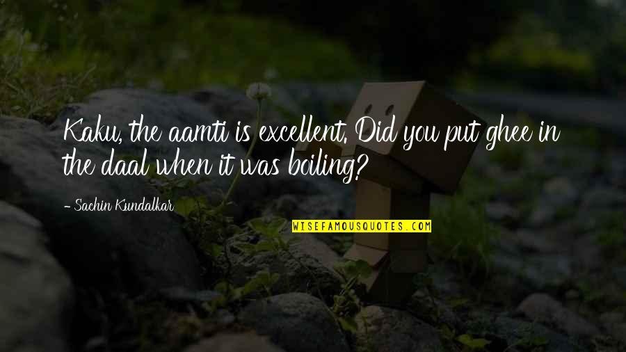 Boiling Quotes By Sachin Kundalkar: Kaku, the aamti is excellent. Did you put