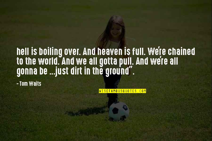 Boiling Quotes By Tom Waits: hell is boiling over. And heaven is full.