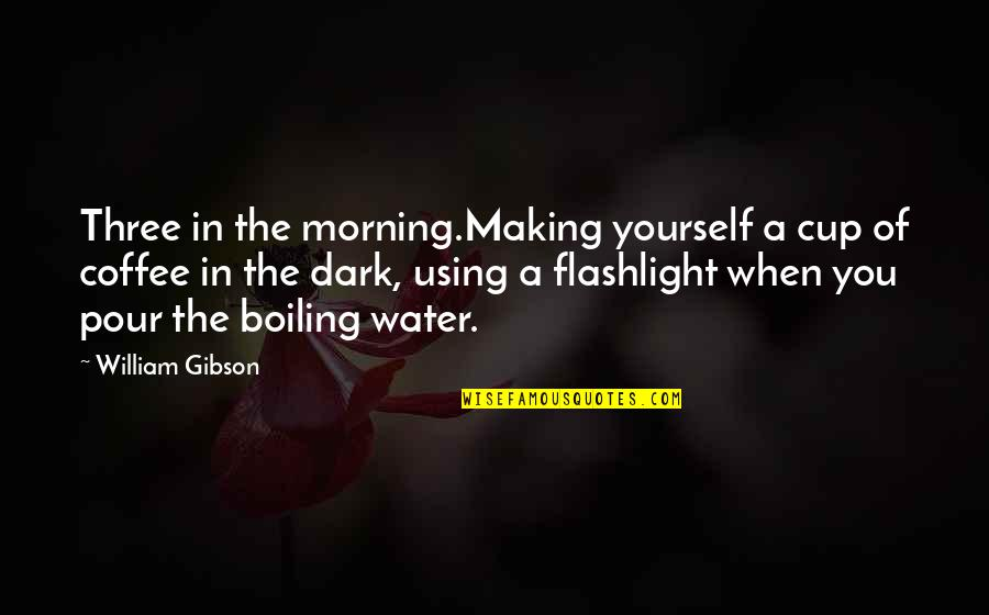 Boiling Quotes By William Gibson: Three in the morning.Making yourself a cup of