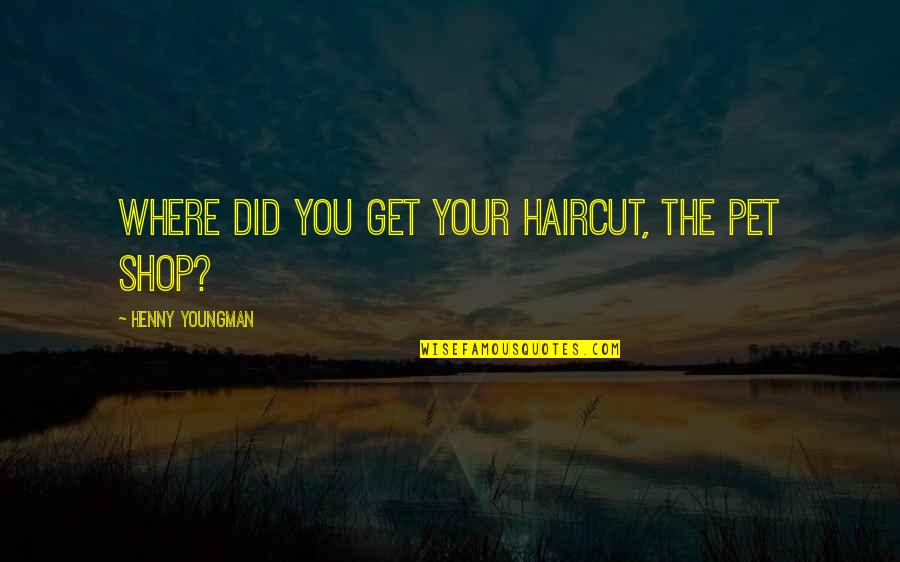 Bolanle John Quotes By Henny Youngman: Where did you get your haircut, the pet