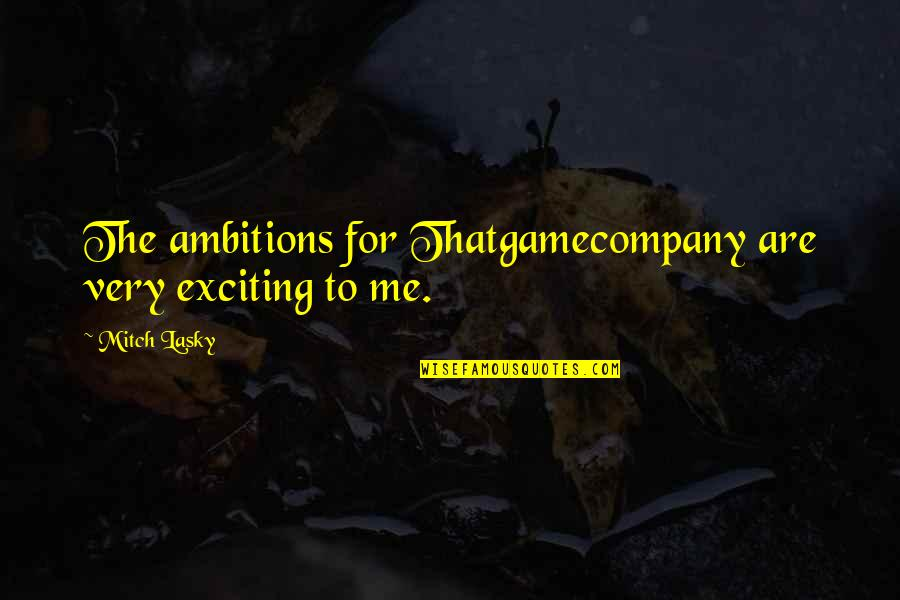 Bolanle John Quotes By Mitch Lasky: The ambitions for Thatgamecompany are very exciting to