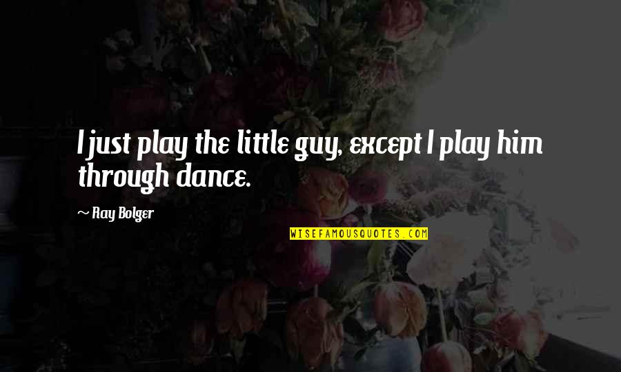Bolger's Quotes By Ray Bolger: I just play the little guy, except I