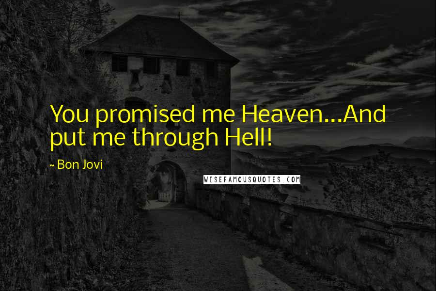 Bon Jovi quotes: You promised me Heaven...And put me through Hell!