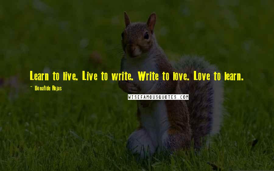 Bonafide Rojas quotes: Learn to live. Live to write. Write to love. Love to learn.