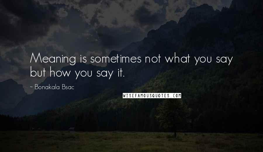 Bonakala Bsac quotes: Meaning is sometimes not what you say but how you say it.