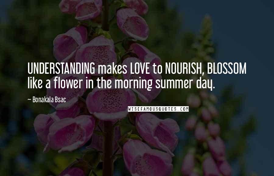 Bonakala Bsac quotes: UNDERSTANDING makes LOVE to NOURISH, BLOSSOM like a flower in the morning summer day.