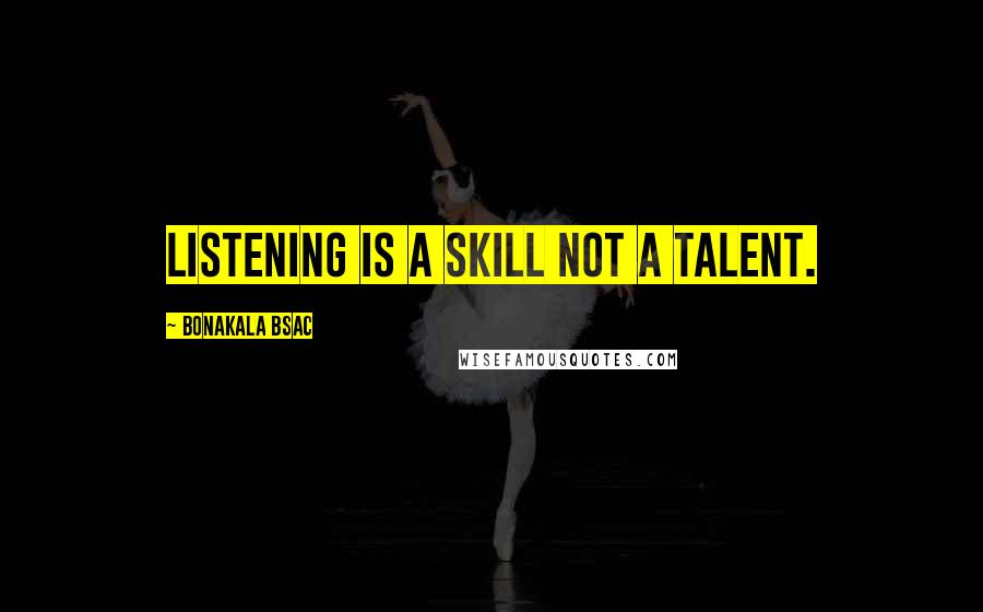 Bonakala Bsac quotes: Listening is a skill NOT a talent.
